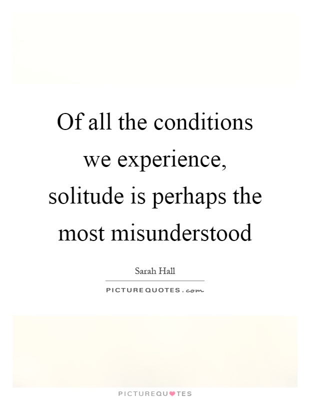 Of all the conditions we experience, solitude is perhaps the most misunderstood Picture Quote #1
