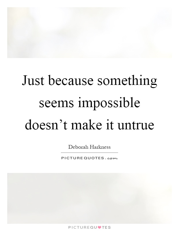 Just because something seems impossible doesn't make it untrue Picture Quote #1