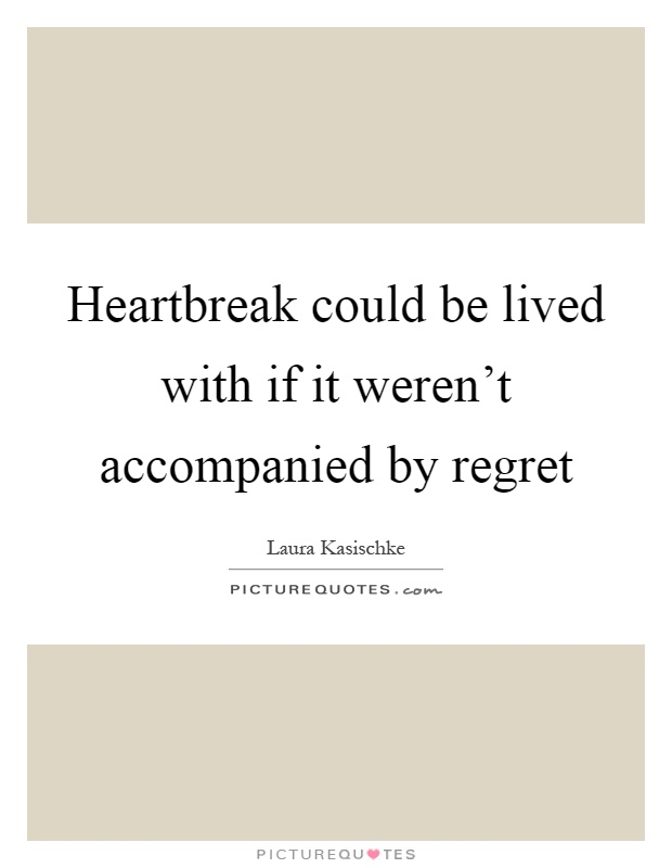 Heartbreak could be lived with if it weren't accompanied by regret Picture Quote #1