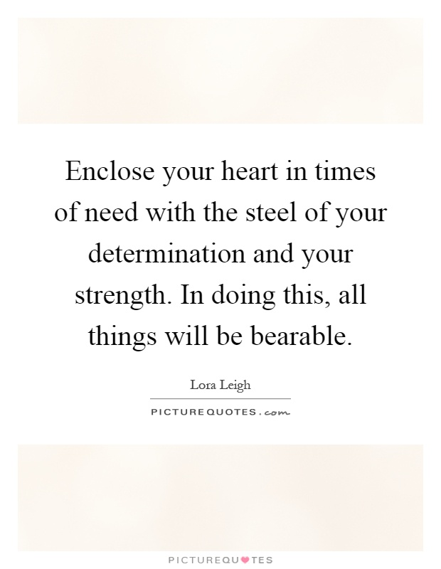 Enclose your heart in times of need with the steel of your determination and your strength. In doing this, all things will be bearable Picture Quote #1