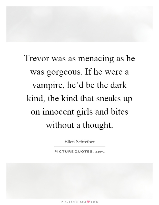Trevor was as menacing as he was gorgeous. If he were a vampire, he'd be the dark kind, the kind that sneaks up on innocent girls and bites without a thought Picture Quote #1