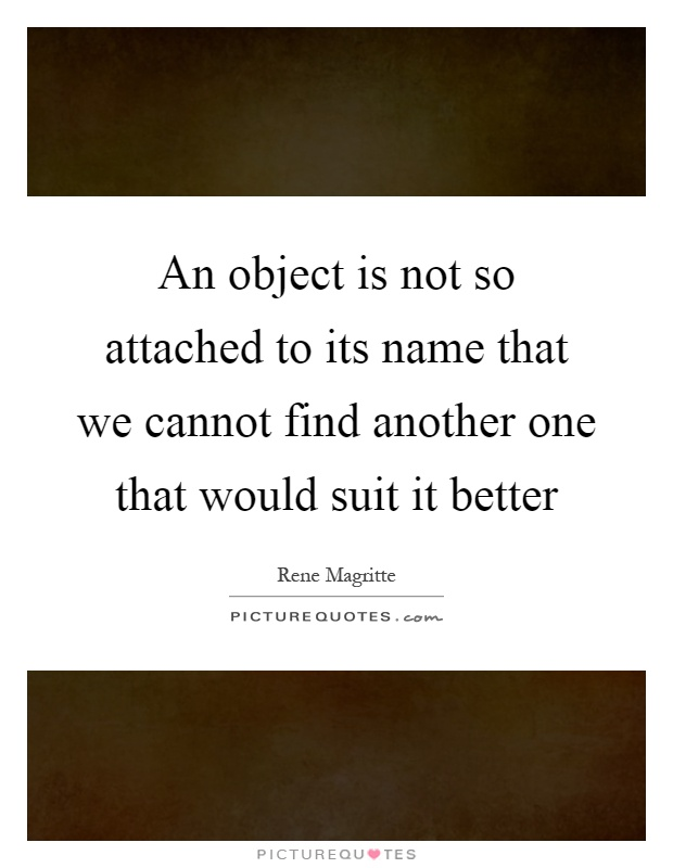 An object is not so attached to its name that we cannot find another one that would suit it better Picture Quote #1