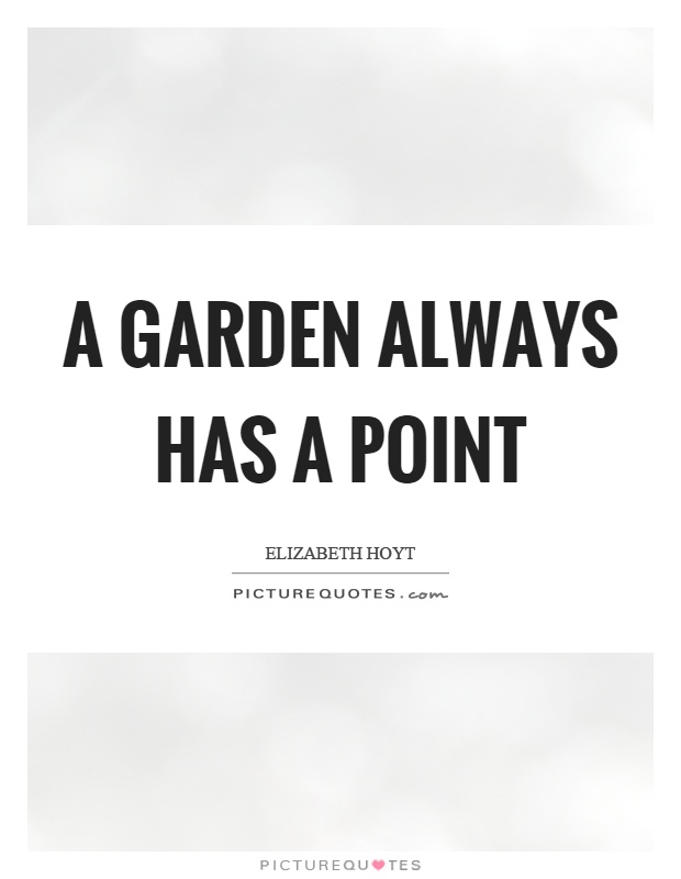 A garden always has a point Picture Quote #1