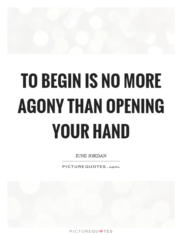 To begin is no more agony than opening your hand Picture Quote #1