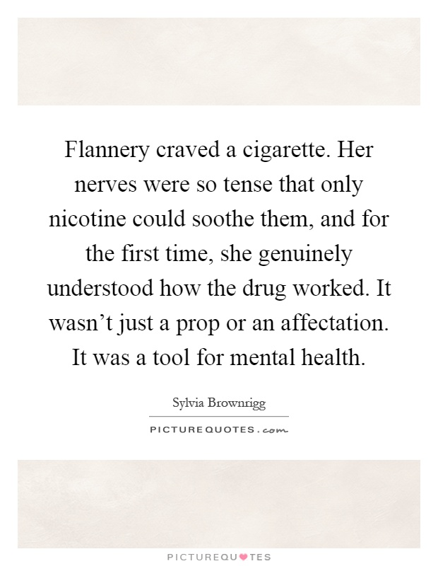 Flannery craved a cigarette. Her nerves were so tense that only nicotine could soothe them, and for the first time, she genuinely understood how the drug worked. It wasn't just a prop or an affectation. It was a tool for mental health Picture Quote #1