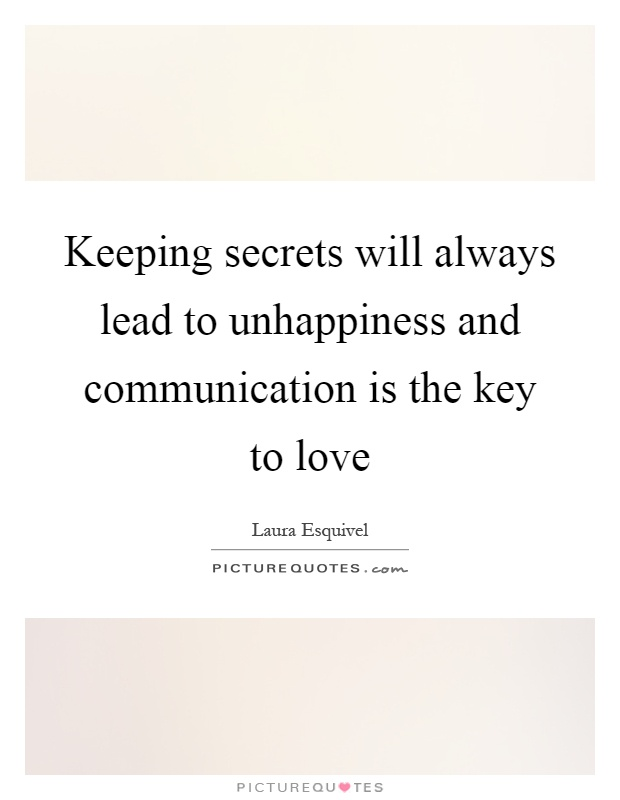 Keeping secrets will always lead to unhappiness and communication is the key to love Picture Quote #1
