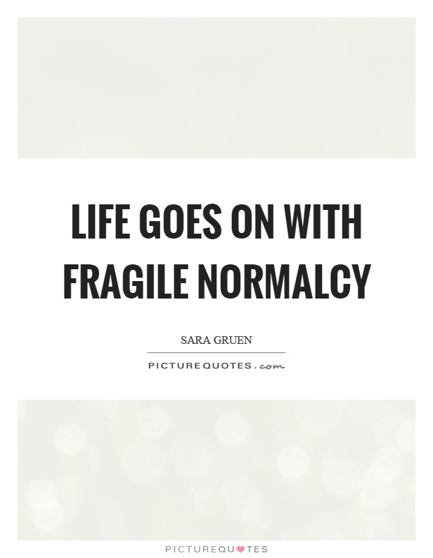 Life goes on with fragile normalcy Picture Quote #1