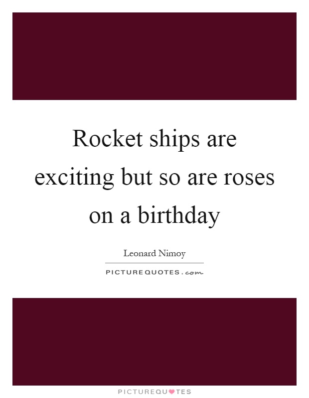 Rocket ships are exciting but so are roses on a birthday Picture Quote #1