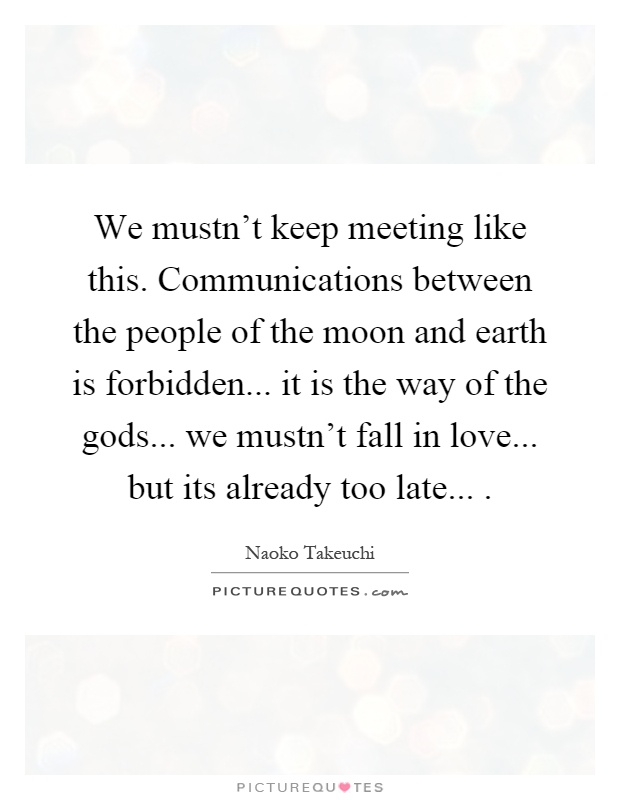 We mustn't keep meeting like this. Communications between the people of the moon and earth is forbidden... it is the way of the gods... we mustn't fall in love... but its already too late Picture Quote #1