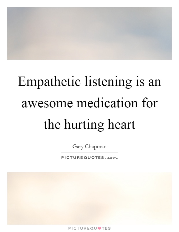 Empathetic listening is an awesome medication for the hurting heart Picture Quote #1