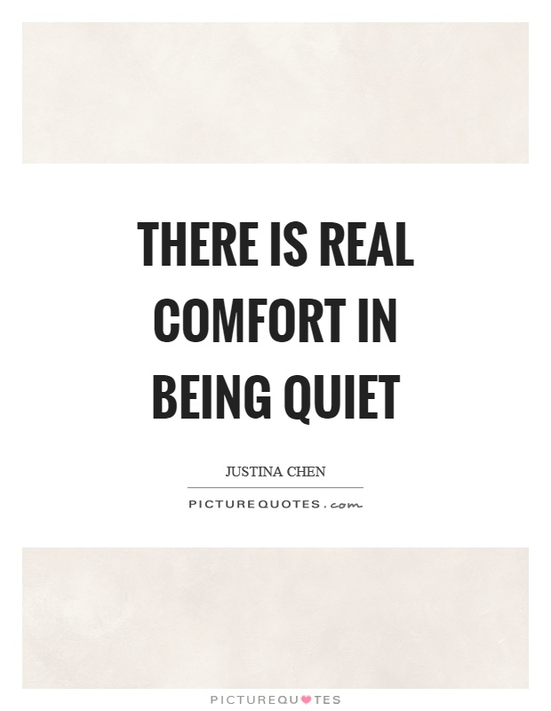 There is real comfort in being quiet Picture Quote #1