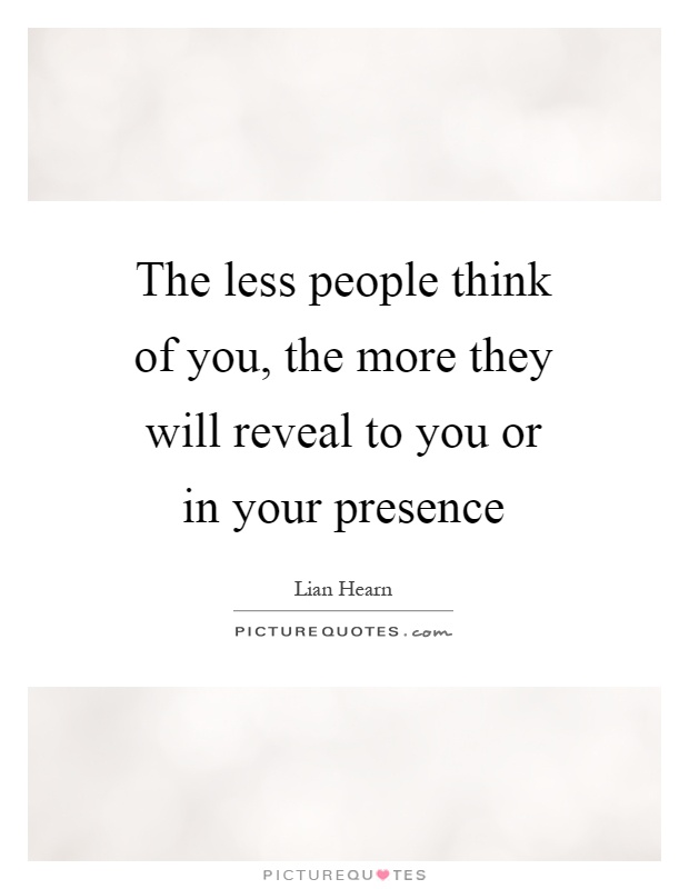 The less people think of you, the more they will reveal to you or in your presence Picture Quote #1