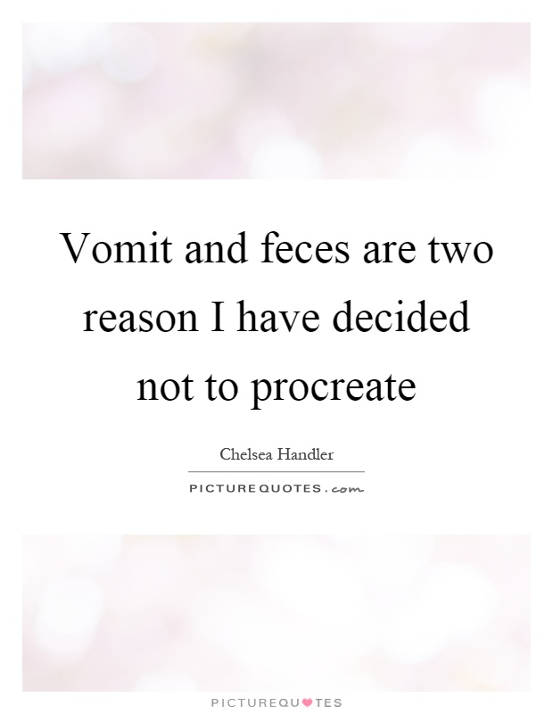 Vomit and feces are two reason I have decided not to procreate Picture Quote #1