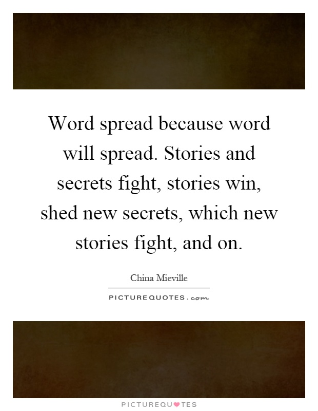 Word spread because word will spread. Stories and secrets fight, stories win, shed new secrets, which new stories fight, and on Picture Quote #1