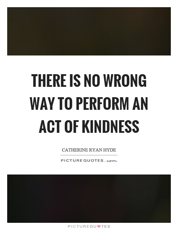 There is no wrong way to perform an act of kindness Picture Quote #1