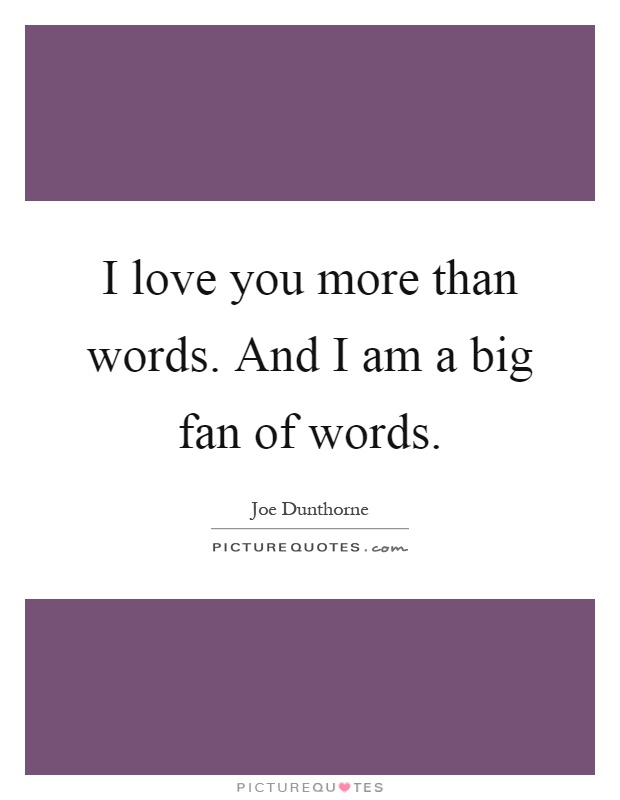 I love you more than words. And I am a big fan of words Picture Quote #1