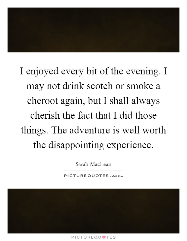 I enjoyed every bit of the evening. I may not drink scotch or smoke a cheroot again, but I shall always cherish the fact that I did those things. The adventure is well worth the disappointing experience Picture Quote #1