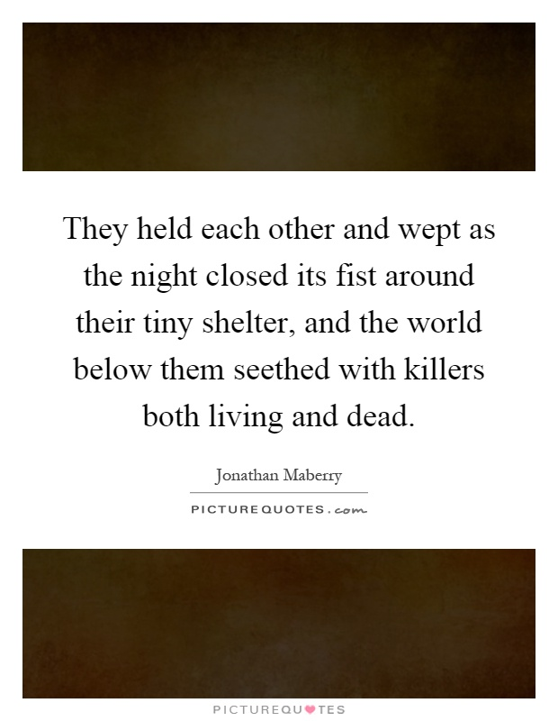 They held each other and wept as the night closed its fist around their tiny shelter, and the world below them seethed with killers both living and dead Picture Quote #1