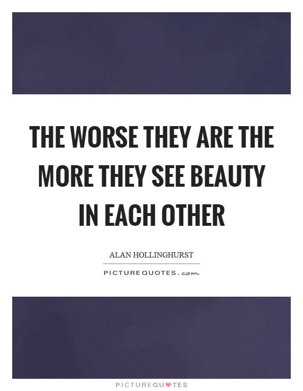 The worse they are the more they see beauty in each other Picture Quote #1