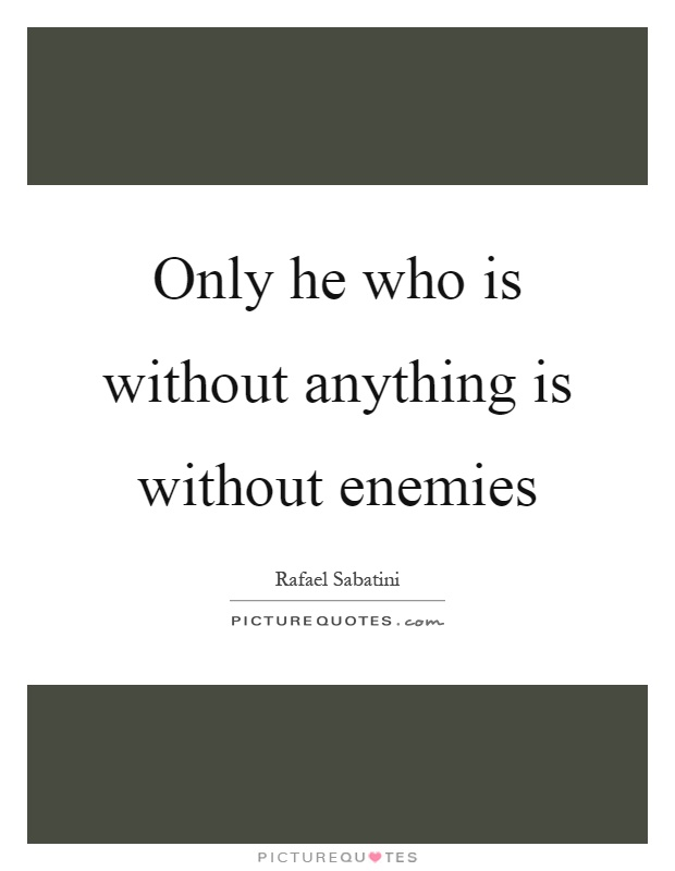 Only he who is without anything is without enemies Picture Quote #1