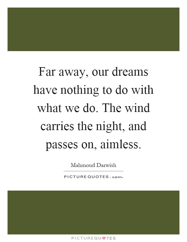 Far away, our dreams have nothing to do with what we do. The wind carries the night, and passes on, aimless Picture Quote #1