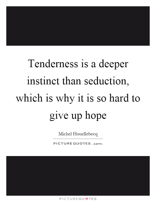 Tenderness is a deeper instinct than seduction, which is why it is so hard to give up hope Picture Quote #1