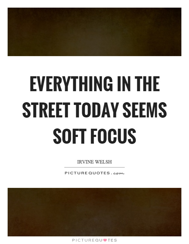 Everything in the street today seems soft focus Picture Quote #1
