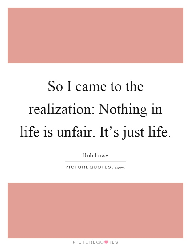 So I came to the realization: Nothing in life is unfair. It's just life Picture Quote #1