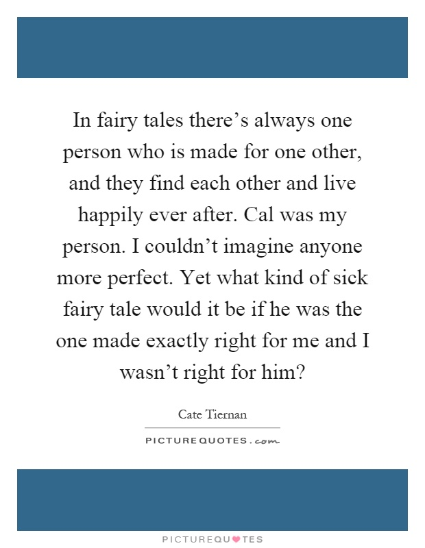 In fairy tales there's always one person who is made for one other, and they find each other and live happily ever after. Cal was my person. I couldn't imagine anyone more perfect. Yet what kind of sick fairy tale would it be if he was the one made exactly right for me and I wasn't right for him? Picture Quote #1
