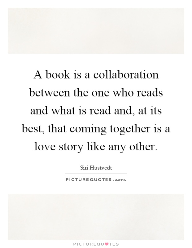 A book is a collaboration between the one who reads and what is read and, at its best, that coming together is a love story like any other Picture Quote #1