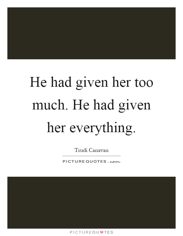 He had given her too much. He had given her everything Picture Quote #1