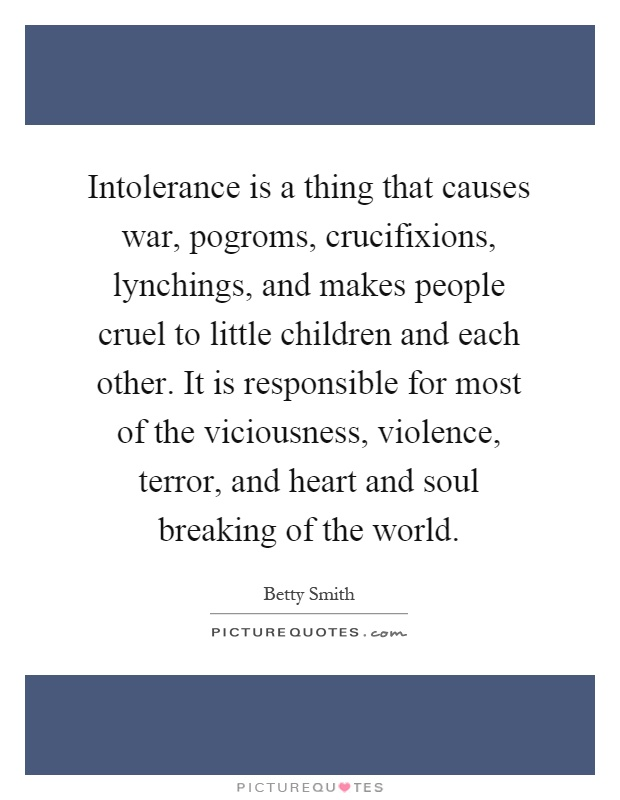 Intolerance is a thing that causes war, pogroms, crucifixions, lynchings, and makes people cruel to little children and each other. It is responsible for most of the viciousness, violence, terror, and heart and soul breaking of the world Picture Quote #1