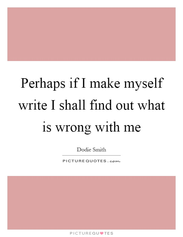 Perhaps if I make myself write I shall find out what is wrong with me Picture Quote #1