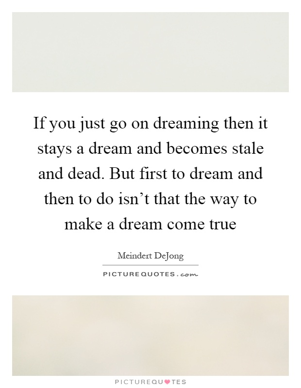 If you just go on dreaming then it stays a dream and becomes stale and dead. But first to dream and then to do isn't that the way to make a dream come true Picture Quote #1