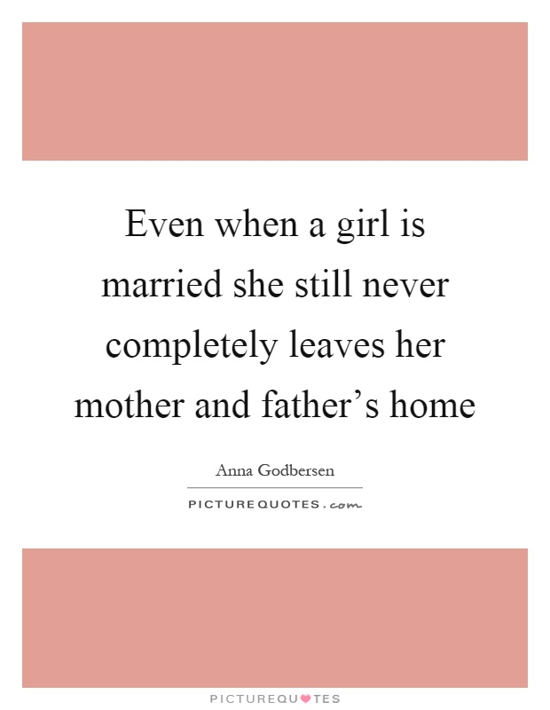 Even when a girl is married she still never completely leaves her mother and father's home Picture Quote #1