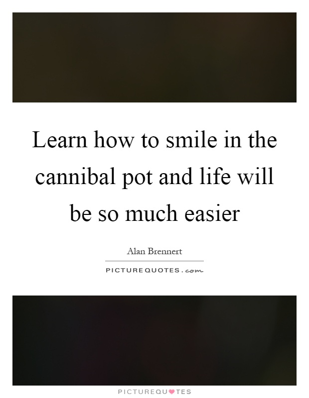 Learn how to smile in the cannibal pot and life will be so much easier Picture Quote #1