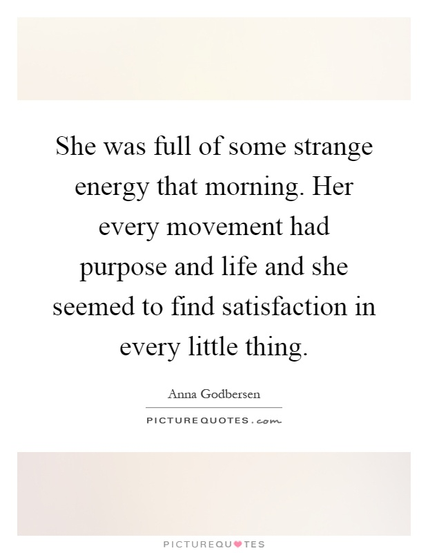 She was full of some strange energy that morning. Her every movement had purpose and life and she seemed to find satisfaction in every little thing Picture Quote #1