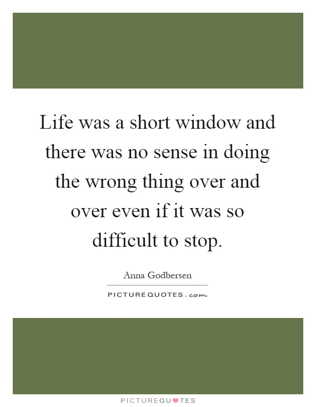 Life was a short window and there was no sense in doing the wrong thing over and over even if it was so difficult to stop Picture Quote #1