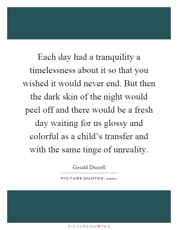 Each day had a tranquility a timelessness about it so that you wished it would never end. But then the dark skin of the night would peel off and there would be a fresh day waiting for us glossy and colorful as a child's transfer and with the same tinge of unreality Picture Quote #1
