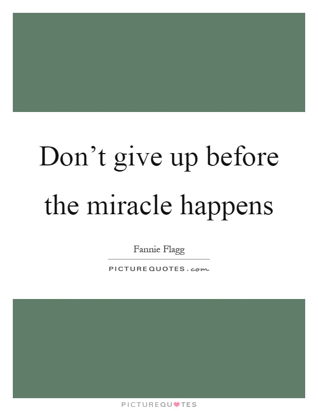 Don't give up before the miracle happens Picture Quote #1