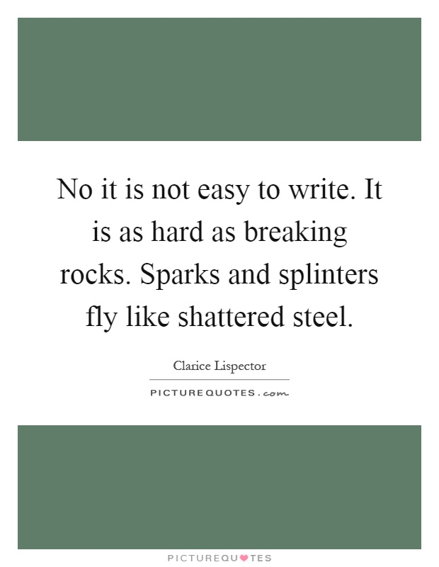 No it is not easy to write. It is as hard as breaking rocks. Sparks and splinters fly like shattered steel Picture Quote #1