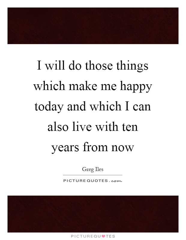 I will do those things which make me happy today and which I can also live with ten years from now Picture Quote #1