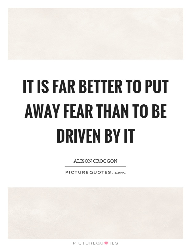 It is far better to put away fear than to be driven by it Picture Quote #1