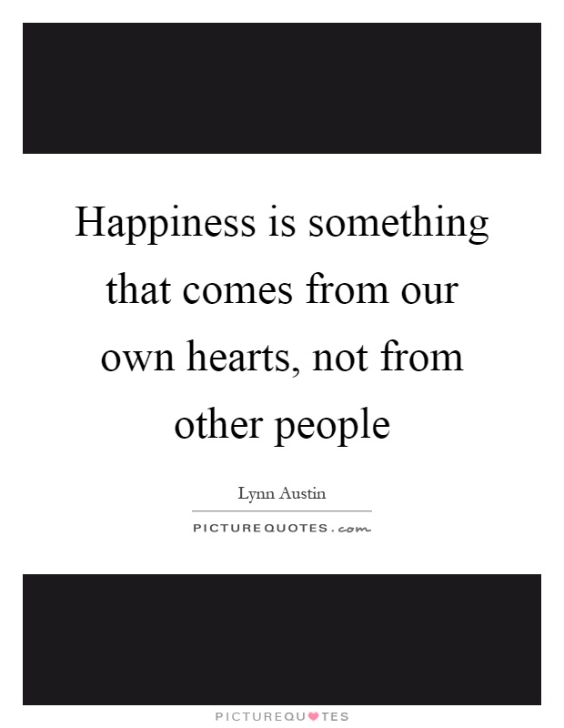 Happiness is something that comes from our own hearts, not from other people Picture Quote #1