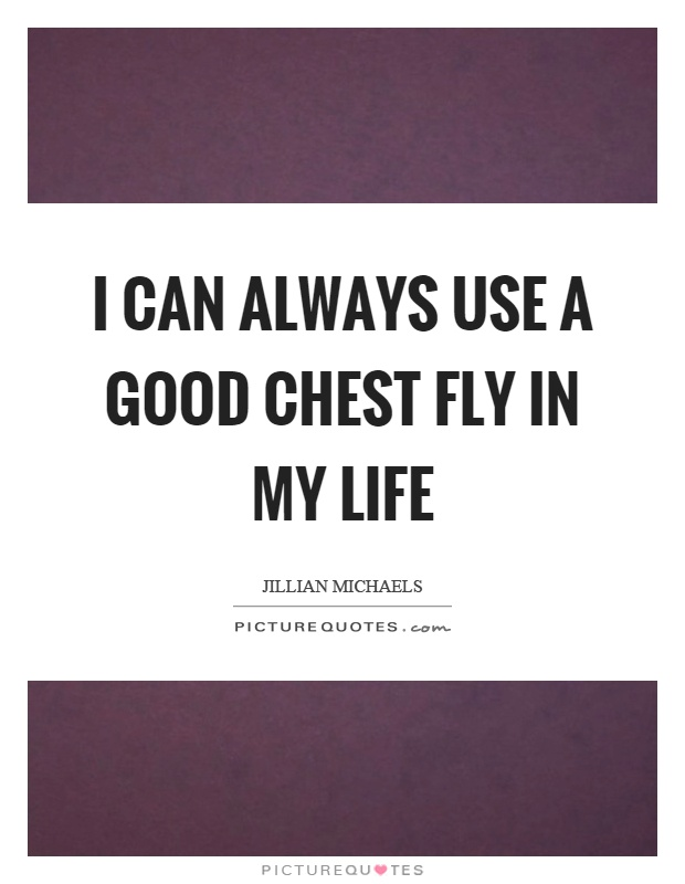 I can always use a good chest fly in my life Picture Quote #1