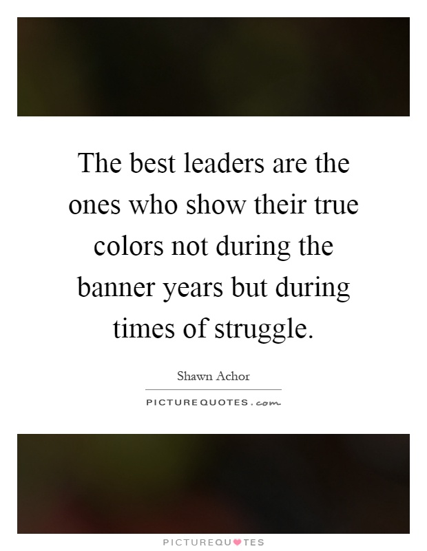 The best leaders are the ones who show their true colors not during the banner years but during times of struggle Picture Quote #1
