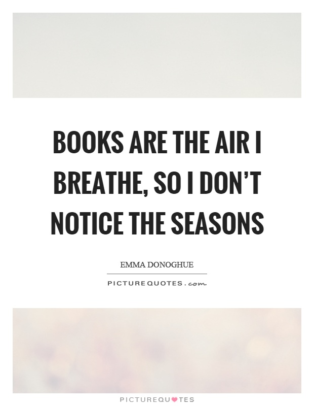 Books are the air I breathe, so I don't notice the seasons Picture Quote #1