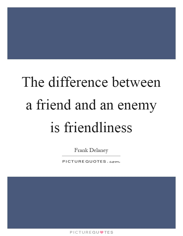 The difference between a friend and an enemy is friendliness Picture Quote #1