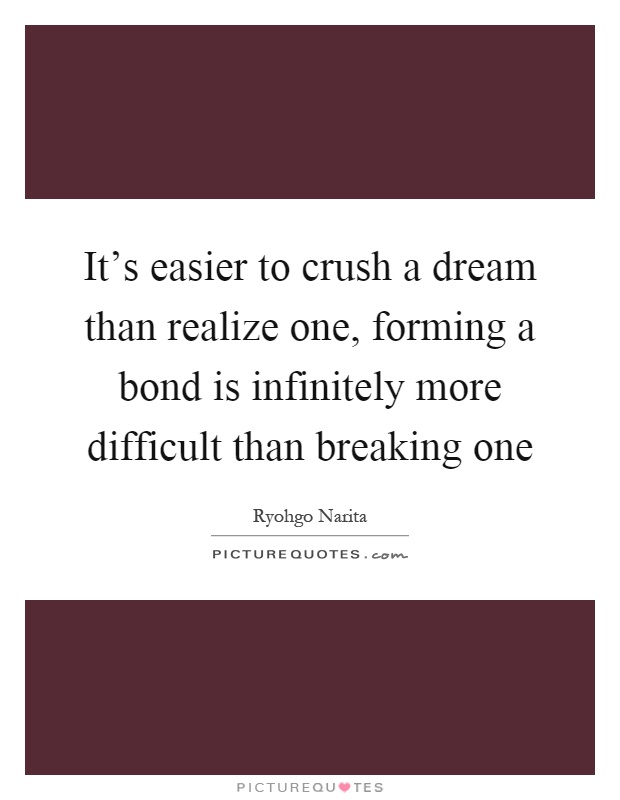 It's easier to crush a dream than realize one, forming a bond is infinitely more difficult than breaking one Picture Quote #1