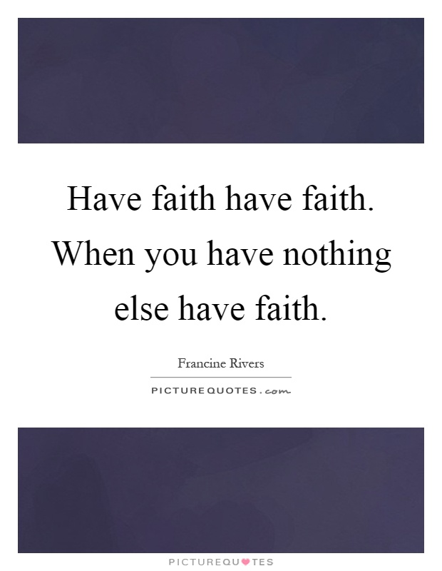 Have faith have faith. When you have nothing else have faith Picture Quote #1